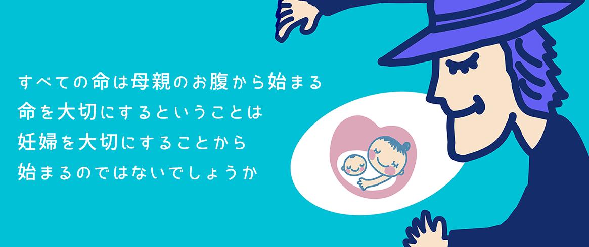すべての命は母親のお腹から始まる命を大切にするということは妊婦を大切にすることから始まるのではないでしょうか